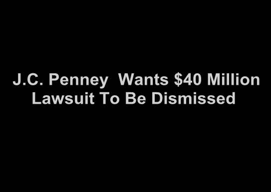JC Penney Wants $40 Million Lawsuit to be Dismissed